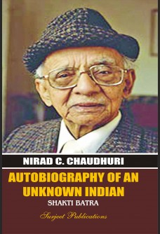 NIRAD C. CHAUDHURI: AUTOBIOGRAPHY OF AN UNKNOWN INDIAN