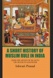 A SHORT HISTORY OF MUSLIM RULE IN INDIA : FROM THE ADVENT OF ISLAM TO THE DEATH OF AURANGZEB DR,